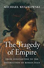 The Tragedy of Empire: From Constantine to the Destruction of Roman Italy (History of the Ancient World) PDF