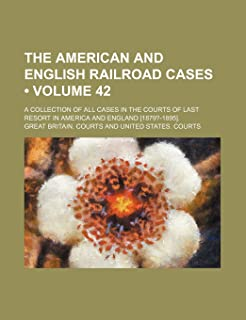 The American and English Railroad Cases (Volume 42); A Collection of All Cases in the Courts of Last Resort in America and...