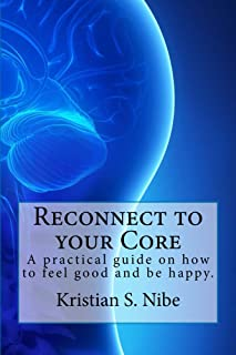Reconnect to your Core: A practical guide on how to feel good and be happy.