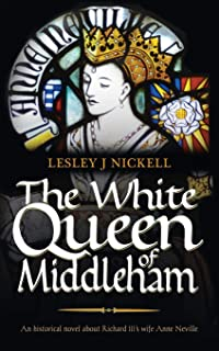 The White Queen of Middleham: An Historical Novel About Richard III's Wife Anne Neville