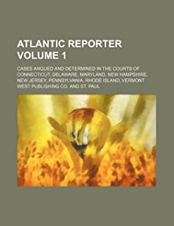 Atlantic Reporter Volume 1; Cases Argued and Determined in the Courts of Connecticut, Delaware, Maryland, New Hampshire, N...