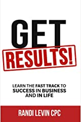 Get RESULTS!: Learn The Fast Track To Success In Business And In Life Kindle Edition