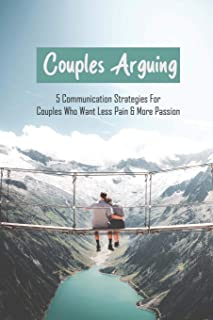 Couples Arguing: 5 Communication Strategies For Couples Who Want Less Pain & More Passion: Relationships Communication Pro...