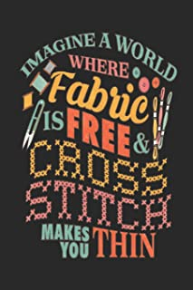 Imagine a world where fabric Is free & cross stitch makes you thin: Journal notebook for cross stitchers and needlepoint crafters.