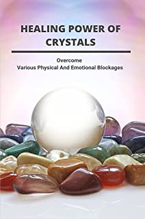 Healing Power Of Crystals: Overcome Various Physical And Emotional Blockages: How To Use Crystals For Beginners (English E...