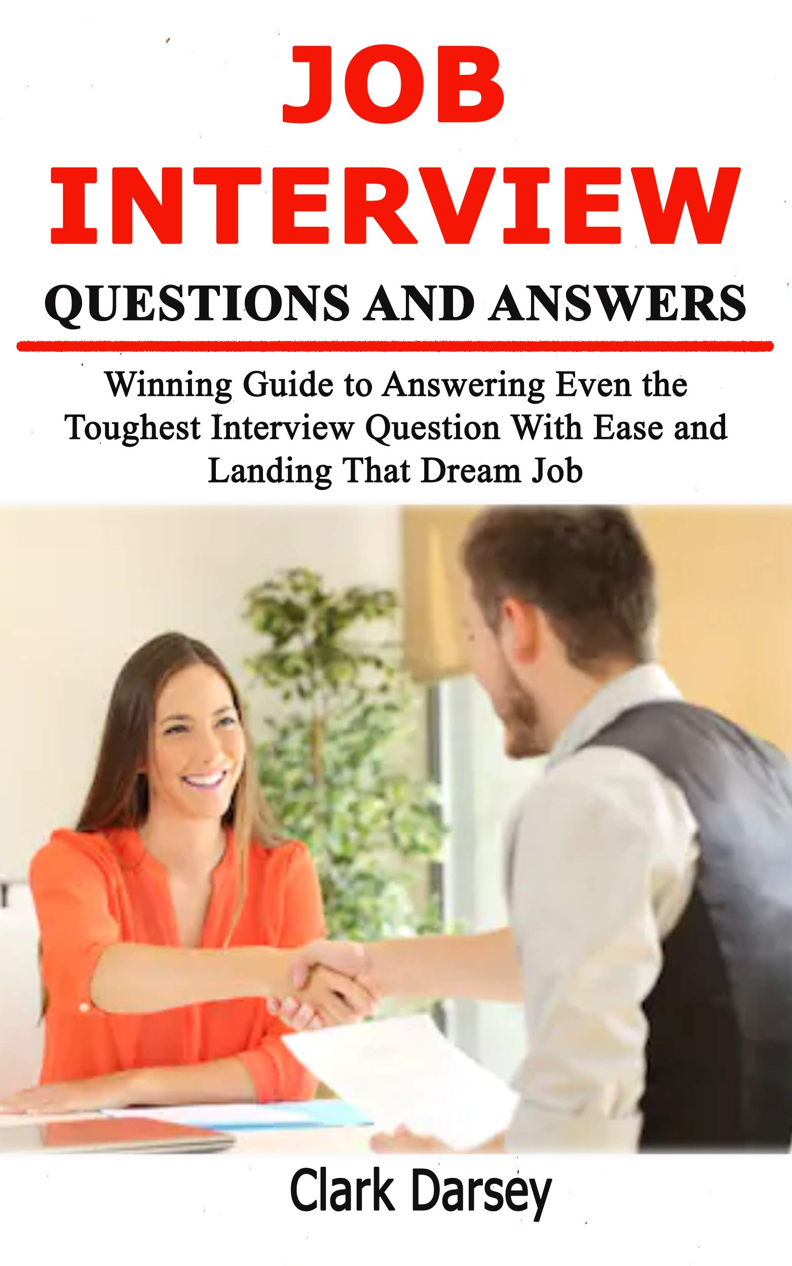 Job Interview Questions and Answers: Winning Guide to Answering Even the Toughest Interview Question With Ease and Landing That Dream Job
