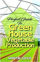 Perfect Guide To Green House Vegetable Production: A detailed information on all you will need to successfully grow your p...