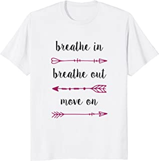 Breathe In Breathe Out Move On - Inspirational T Shirt