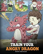 Train Your Angry Dragon: A Cute Children Story To Teach Kids About Emotions and Anger..