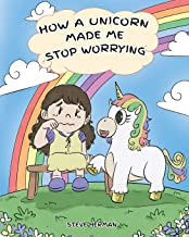 How A Unicorn Made Me Stop Worrying: A Cute Children Story to Teach Kids to Overcome Anxiety, Worry and Fear. (My Unicorn Books)