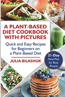 A Plant Based Diet Cookbook with Pictures: Quick and Easy Recipes for Beginners on a Plant Based Diet. 21-Day Meal Plan fo...