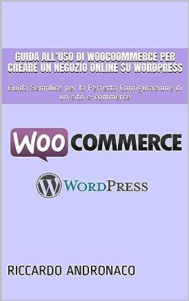 Guida all'uso di WooCoommerce per creare un Negozio Online su WordPress: Guida Semplice per la Perfetta Configurazione di un sito e-commerce