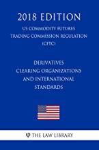 Derivatives Clearing Organizations and International Standards (US Commodity Futures Trading Commission Regulation) (CFTC) (2018 Edition) (English Edition)