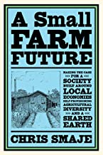 A Small Farm Future: Making the Case for a Society Built Around Local Economies, Self-Provisioning, Agricultural Diversity...