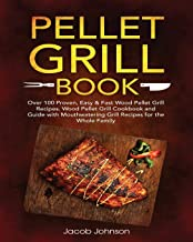 Pellet Grill Book: Over 100 Proven, Easy & Fast Wood Pellet Grill Recipes. Wood Pellet Grill Cookbook and Guide with Mouthwatering Grill Recipes for the Whole Family