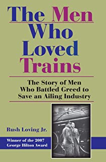 The Men Who Loved Trains: The Story of Men Who Battled Greed to Save an Ailing Industry (Railroads Past and Present)