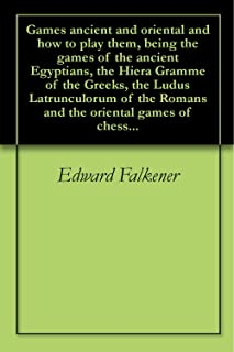 Games ancient and oriental and how to play them, being the games of the ancient Egyptians, the Hiera Gramme of the Greeks, the Ludus Latrunculorum of the Romans and the oriental games of chess...