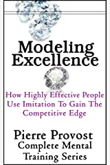 Modeling Excellence: How Highly Effective People Use Imitation to Gain the Competitive Edge Kindle Edition