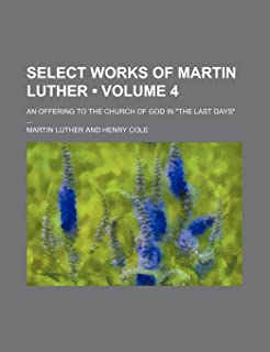 """Select Works of Martin Luther (Volume 4); An Offering to the Church of God in """"The Last Days"""""""