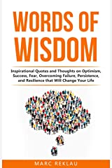 Words of Wisdom: Inspirational Quotes and Thoughts on Optimism, Success, Fear, Overcoming Failure,Persistence, and Resilience that Will Change Your Life. (Change your habits, change your life Book 8) Kindle Edition