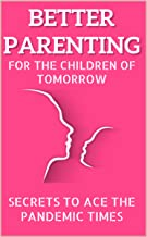 Better Parenting for the Children of Tomorrow: Secrets to Ace the Pandemic Times