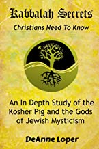 Kabbalah Secrets Christians Need to Know: An In Depth Study of the Kosher Pig and the Gods of Jewish Mysticism