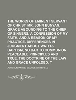 The Works of that Eminent Servant of Christ, Mr. John Bunyan;  Grace abounding to the chief of sinners. A confession of my...