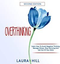 Overthinking, Second Edition: Learn How to Avoid Negative Thinking, Manage Stress, Stop Worrying and Get Out of Your Mind