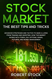 STOCK MARKET: THE BEST TIPS AND TRICKS ADVANCED STRATEGIES AND TACTICS TO MAKE A LIVING FROM TRADING AND INVESTING. HOW THE MARKET WORKS WITH FOREX, DAY OPTIONS, SWING, FUTURES, AND MONEY MANAGEMENT