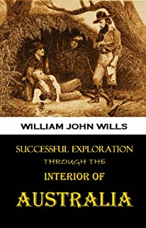 Successful Exploration Through the Interior of Australia ... from the Journals and Letters of William John Wills (1863) (Illustrated)