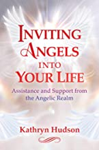 Inviting Angels into Your Life: Assistance and Support from the Angelic Realm