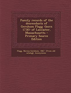 Family Records of the Descendants of Gershom Flagg of Lancaster, Massachusetts - Primary Source Edition