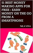 51 BEST MONEY MAKING APPS FOR FREE : EARN MONEY ON THE GO FROM A SMARTPHONE:  NILA VINA (EARNING FROM HOME Book 1)