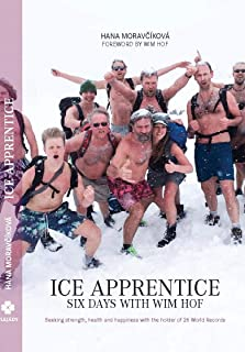 Ice Apprentice: Six Days with Wim Hof: Seeking strength, health and happiness with the holder of 26 World Records