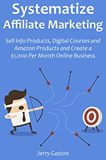 SYSTEMATIZE AFFILIATE MARKETING: Sell Info Products, Digital Courses and Amazon Products and Create a $1,000 Per Month Online Business