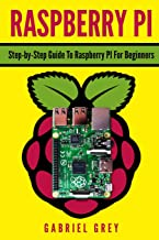 RASPBERRY PI: Step-by-Step Guide To Raspberry Pi For Beginners