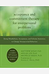 Acceptance and Commitment Therapy for Interpersonal Problems: Using Mindfulness, Acceptance, and Schema Awareness to Change Interpersonal Behaviors Kindle Edition