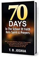 70 DAYS IN THE SCHOOL OF FAITH, HOLY SPIRIT & PRAYERS: With Theological Definition, Spiritual &Supernatural Serving & Apat...