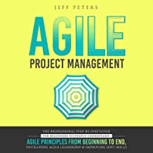 Agile Project Management: The Professional Step-by-Step Guide for Beginners to Deeply Understand Agile Principles from Beginning to End, Developing Agile Leadership and Improving Soft Skills