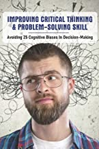 Improving Critical Thinking & Problem-Solving Skill: Avoiding 25 Cognitive Biases In Decision-Making: Critical Thinking An...