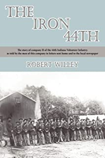 The Iron 44th: The Story of Company H of the 44th Indiana Volunteer Infantry as Told by the Men of This Company in Letters Sent Home and to the Local Newspaper