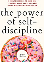 The Power of Self-Discipline: 5-Minute Exercises to Build Self-Control, Good Habits, and Keep Going When You Want to Give ...