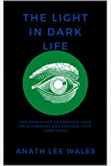 THE LIGHT IN DARK LIFE: The true guide to enhance your relationships and explode your loneliness. Kindle Edition