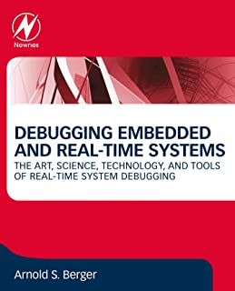 Debugging Embedded and Real-Time Systems: The Art, Science, Technology, and Tools of Real-Time System Debugging