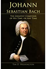 Johann Sebastian Bach: The Greatest Composer of His Time, or Any Time (English Edition) eBook Kindle