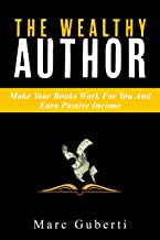 The Wealthy Author: Make Your Books Work For You And Earn Passive Income (Grow Your Influence Series Book 3)