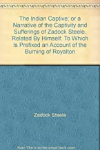 The Indian Captive; or a Narrative of the Captivity and Sufferings of Zadock Steele. Related By Himself. To Which Is Prefixed an Account of the Burning of Royalton