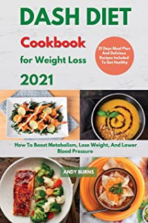 DASH DIET Cookbook For Weight Loss 2021: How To Boost Metabolism, Lose Weight, And Lower Blood Pressure. 21 Days Meal Plan...