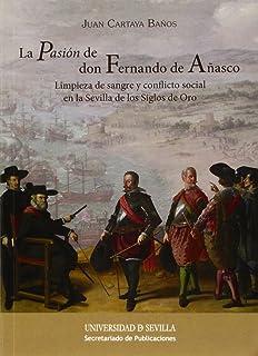 Pasión de don Fernando de Añasco,La: Limpieza de sangre y conflicto social en la Sevilla de los Siglos de Oro: 276 (Serie Historia y Geografía)
