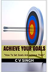 Achieve Your Goals: How To Set Goals And Achieve Them Kindle Edition